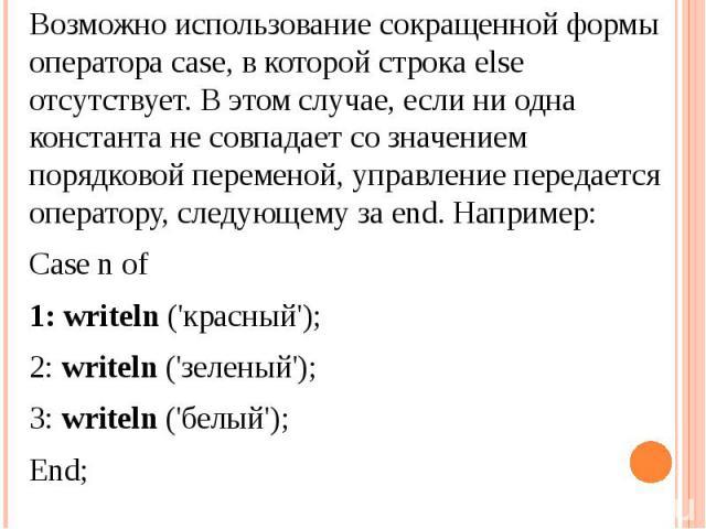 Возможно использование сокращенной формы оператора case, в которой строка else отсутствует. В этом случае, если ни одна константа не совпадает со значением порядковой переменой, управление передается оператору, следующему за end. Например:Case n of1…