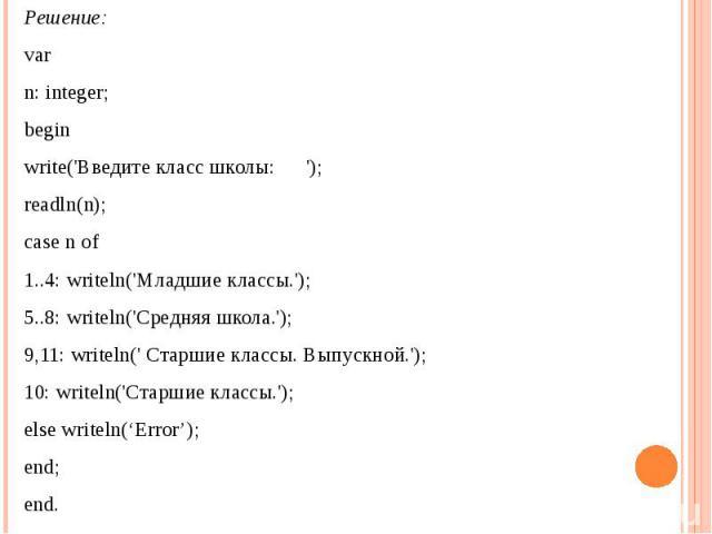 Решение: var n: integer; beginwrite('Введите класс школы: ');readln(n);case n of1..4: writeln('Младшие классы.');5..8: writeln('Средняя школа.');9,11: writeln(' Cтаршие классы. Выпускной.');10: writeln('Старшие классы.');else writeln('Error');end;end.