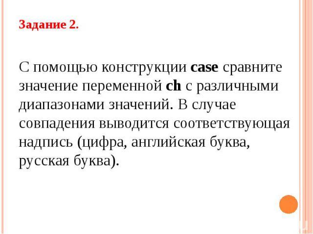 Задание 2. С помощью конструкции case сравните значение переменной ch с различными диапазонами значений. В случае совпадения выводится соответствующая надпись (цифра, английская буква, русская буква).