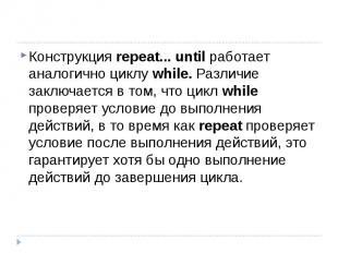 Конструкция repeat... until работает аналогично циклу while. Различие заключаетс