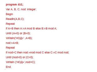 program dz1;Var А, В, С, nod: integer; BeginReadln(A,B,C); RepeatIf A>B then A:=
