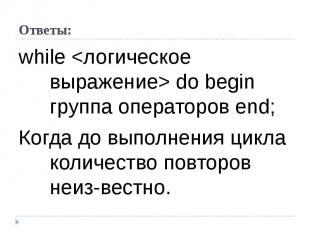 while  do begin группа операторов end; Когда до выполнения цикла количество повт