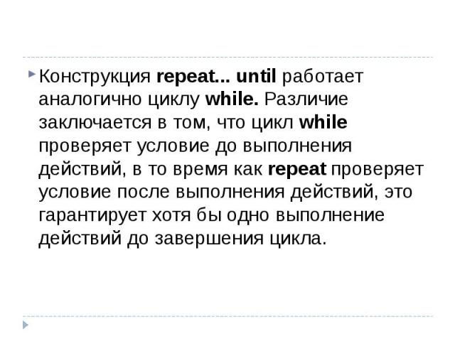 Конструкция repeat... until работает аналогично циклу while. Различие заключается в том, что цикл while проверяет условие до выполнения действий, в то время как repeat проверяет условие после выполнения действий, это гарантирует хотя бы одно выполне…
