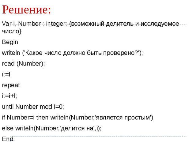 Var i, Number : integer; {возможный делитель и исследуемое число} Beginwriteln ('Какое число должно быть проверено?'); read (Number); i:=l; repeati:=i+l;until Number mod i=0;if Number=i then writeln(Number,'является простым')else writeln(Number,'дел…
