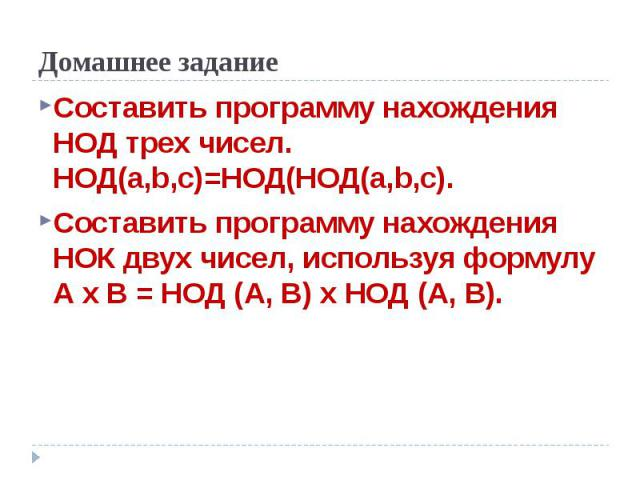 Домашнее задание Составить программу нахождения НОД трех чисел. НОД(а,b,с)=НОД(НОД(а,b,с).Составить программу нахождения НОК двух чисел, используя формулу А х B = НОД (A, В) х НОД (A, В).