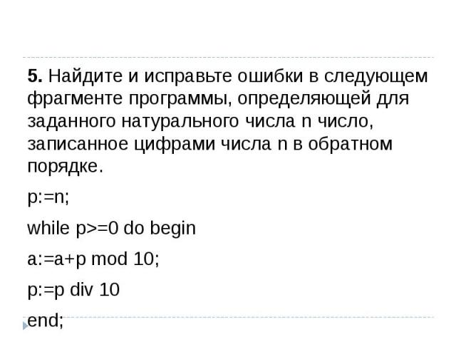 5. Найдите и исправьте ошибки в следующем фрагменте программы, определяющей для заданного натурального числа n число, записанное цифрами числа n в обратном порядке.р:=n;while р>=0 do beginа:=а+р mod 10; р:=р div 10 end;