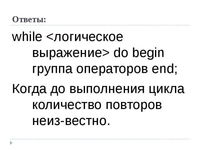 while  do begin группа операторов end; Когда до выполнения цикла количество повторов неизвестно.
