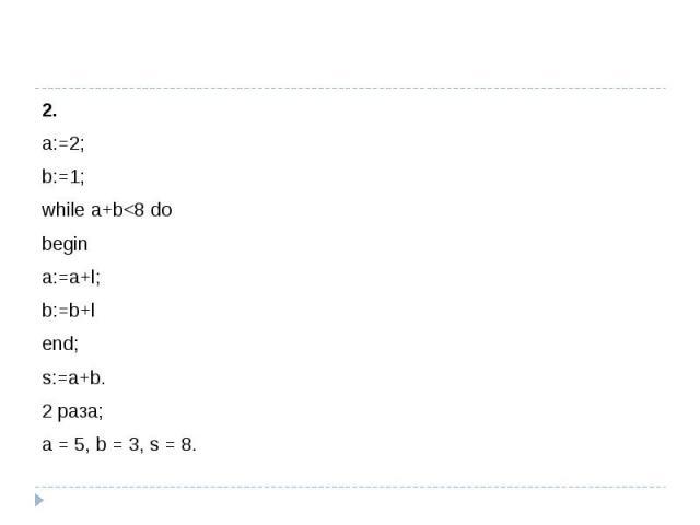 2. а:=2; b:=1;while a+b