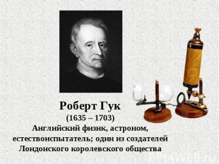 Роберт Гук(1635 – 1703)Английский физик, астроном, естествоиспытатель; один из с