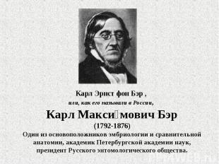 Карл Эрнст фон Бэр , или, как его называли в России, Карл Максимович Бэр(1792-18