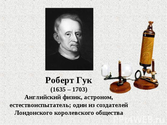 Роберт Гук(1635 – 1703)Английский физик, астроном, естествоиспытатель; один из создателей Лондонского королевского общества