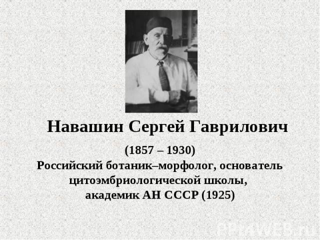 Навашин Сергей Гаврилович (1857 – 1930)Российский ботаник–морфолог, основатель цитоэмбриологической школы, академик АН СССР (1925)