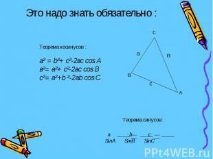 Это надо знать обязательно : Теорема косинусов :а² = b²+ с²-2вс cos Aв²= а²+ с²-