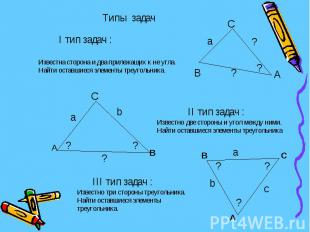 I тип задач :Известна сторона и два прилежащих к не угла.Найти оставшиеся элемен