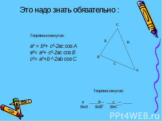 Это надо знать обязательно : Теорема косинусов :а² = b²+ с²-2вс cos Aв²= а²+ с²-2aс cos Bc²= а²+b ²-2ab cos C a b c SinA SinB SinC