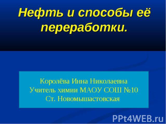 Нефть и способы её переработки Королёва Инна НиколаевнаУчитель химии МАОУ СОШ №10Ст. Новомышастовская