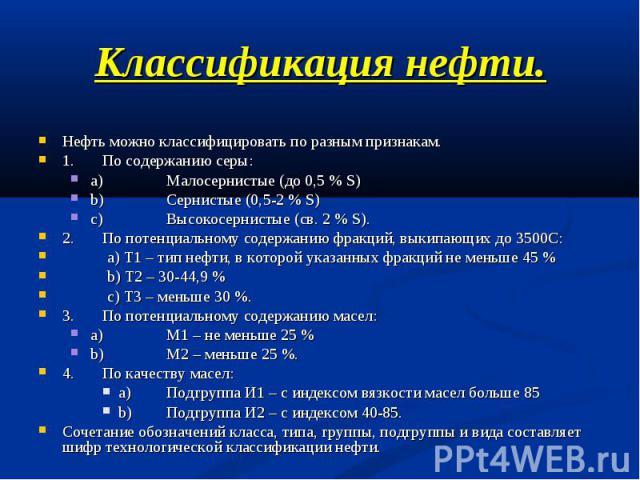 Классификация нефти. Нефть можно классифицировать по разным признакам. 1.По содержанию серы:a)Малосернистые (до 0,5 % S)b)Сернистые (0,5-2 % S)c)Высокосернистые (св. 2 % S).2.По потенциальному содержанию фракций, выкипающих до 3500С: a) Т1 – тип неф…