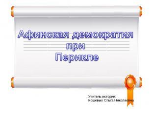 Афинская демократия при Перикле Учитель истории:Кошевых Ольга Николаевна
