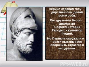 Перикл отдавал госу-дарственным делам всего себя.Его друзьями были-драматург Соф
