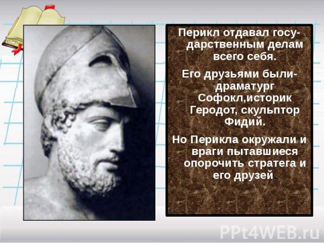Перикл отдавал госу-дарственным делам всего себя.Его друзьями были-драматург Софокл,историк Геродот, скульптор Фидий.Но Перикла окружали и враги пытавшиеся опорочить стратега и его друзей.