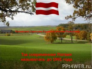 Латвийская Советская Социалистическая Республика Так современная Латвия называла