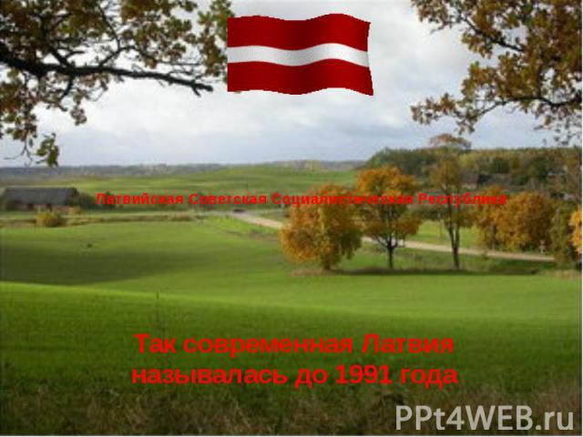 Латвийская Советская Социалистическая Республика Так современная Латвия называлась до 1991 года