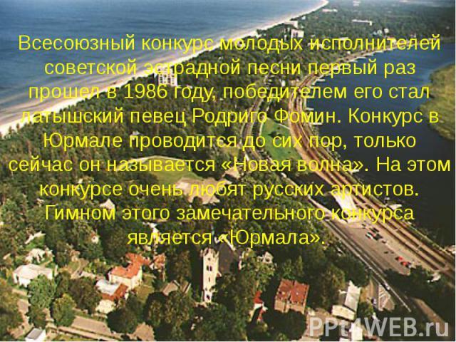 Всесоюзный конкурс молодых исполнителей советской эстрадной песни первый раз прошел в 1986 году, победителем его стал латышский певец Родриго Фомин. Конкурс в Юрмале проводится до сих пор, только сейчас он называется «Новая волна». На этом конкурсе …