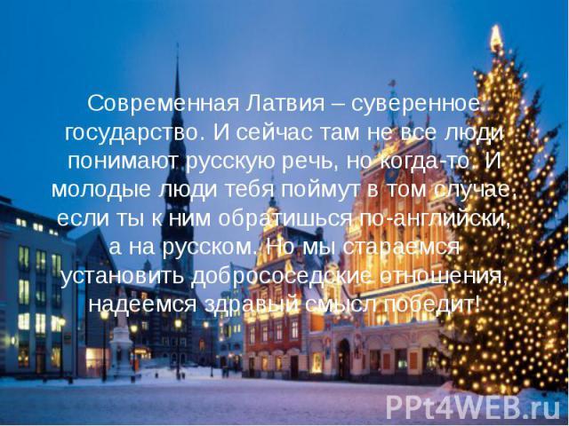 Современная Латвия – суверенное государство. И сейчас там не все люди понимают русскую речь, но когда-то. И молодые люди тебя поймут в том случае, если ты к ним обратишься по-английски, а на русском. Но мы стараемся установить добрососедские отношен…