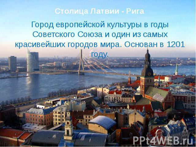 Столица Латвии - РигаГород европейской культуры в годы Советского Союза и один из самых красивейших городов мира. Основан в 1201 году.