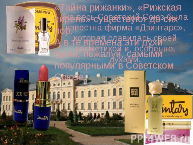 «Тайна рижанки», «Рижская сирень» существуют до сих пор.А в те времена эти духи были, пожалуй, самыми популярными в Советском Союзе. На весь Советский Союз была известна фирма «Дзинтарс», которая славилась своей косметикой и, особенно, духами.