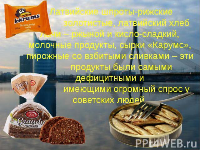 Латвийские шпроты-рижские золотистые, латвийский хлеб Лачи – ржыной и кисло-сладкий, молочные продукты, сырки «Карумс», пирожные со взбитыми сливками – эти продукты были самыми дефицитными и имеющими огромный спрос у советских людей.