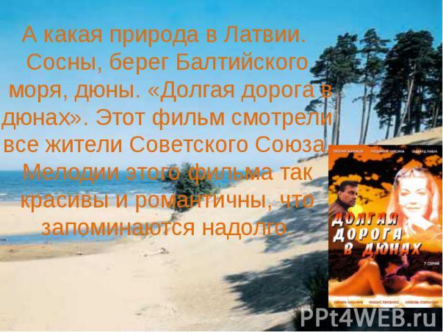 А какая природа в Латвии. Сосны, берег Балтийского моря, дюны. «Долгая дорога в дюнах». Этот фильм смотрели все жители Советского Союза. Мелодии этого фильма так красивы и романтичны, что запоминаются надолго.