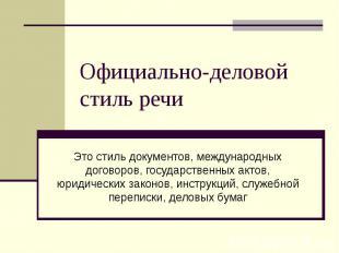 Официально-деловой стиль речи Это стиль документов, международных договоров, гос