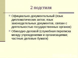 2 подстиля Официально-документальный (язык дипломатических актов; язык законодат