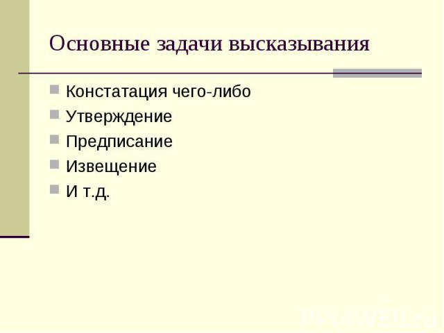 Основные задачи высказыванияКонстатация чего-либоУтверждение ПредписаниеИзвещениеИ т.д.