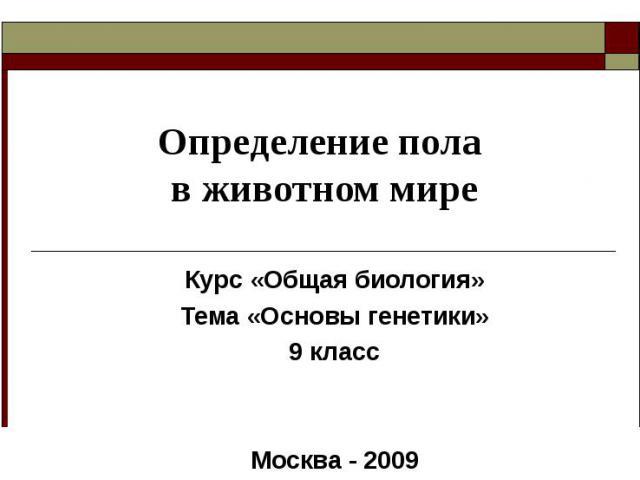 Определение пола в животном мире Курс «Общая биология»Тема «Основы генетики»9 классМосква - 2009