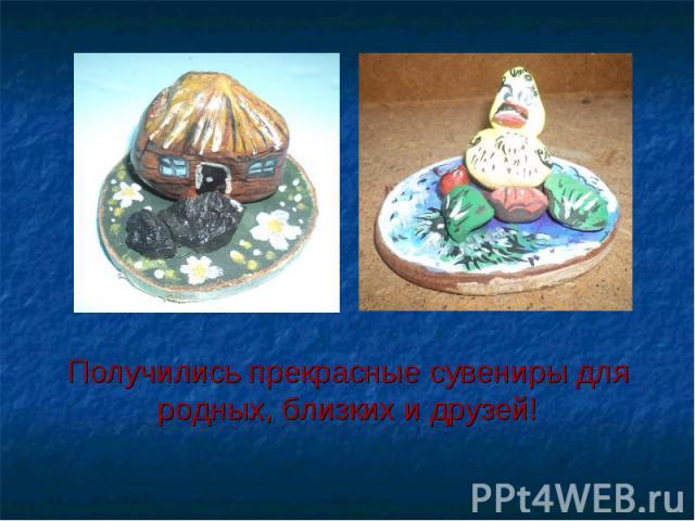 Получились прекрасные сувениры для родных, близких и друзей!