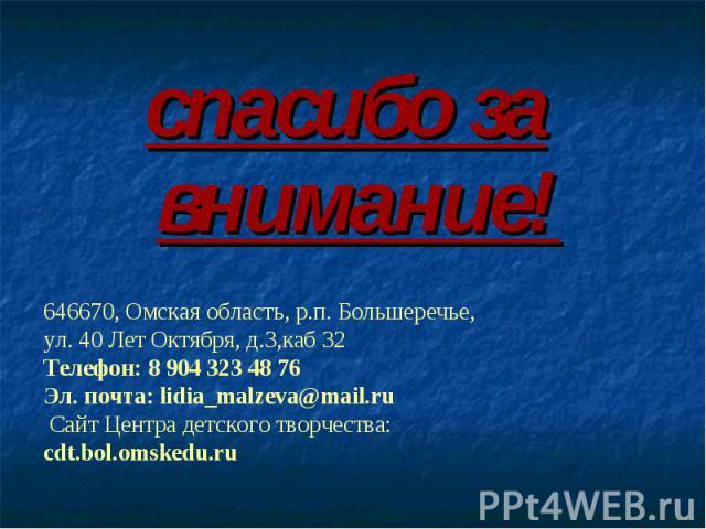 спасибо за внимание! 646670, Омская область, р.п. Большеречье, ул. 40 Лет Октября, д.3,каб 32 Телефон: 8 904 323 48 76Эл. почта: lidia_malzeva@mail.ruСайт Центра детского творчества:cdt.bol.omskedu.ru