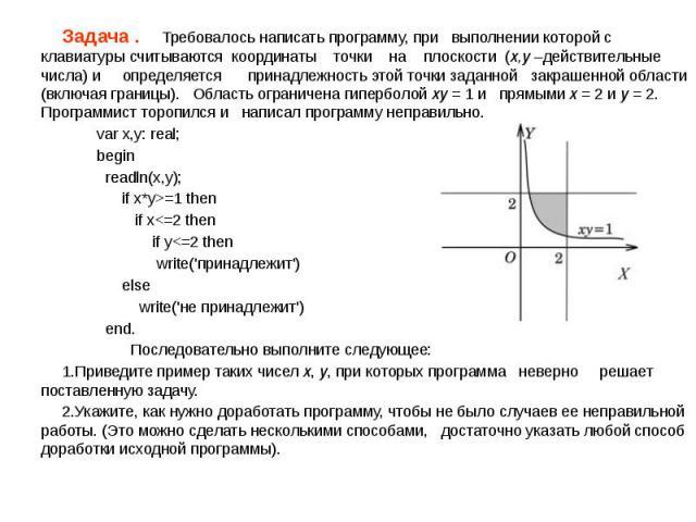 Задача . Требовалось написать программу, при выполнении которой с клавиатуры считываются координаты точки на плоскости (x,y –действительные числа) и определяется принадлежность этой точки заданной закрашенной области (включая границы). Область огран…
