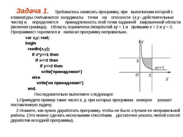 Задача 1. Требовалось написать программу, при выполнении которой с клавиатуры считываются координаты точки на плоскости (x,y –действительные числа) и определяется принадлежность этой точки заданной закрашенной области (включая границы). Область огра…