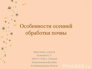 Особенности осенней обработки почвы Выполнила учительКолычева Е.А.МБОУ СОШ п. Юж