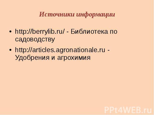 Источники информацииhttp://berrylib.ru/ - Библиотека по садоводствуhttp://articles.agronationale.ru - Удобрения и агрохимия