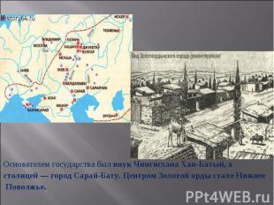 Основателем государства был внук Чингисхана Хан-Батый, астолицей— город Сарай-Б