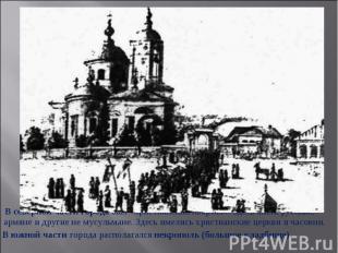 В северной части города был «христианский квартал». Здесь жили русские, армяне и