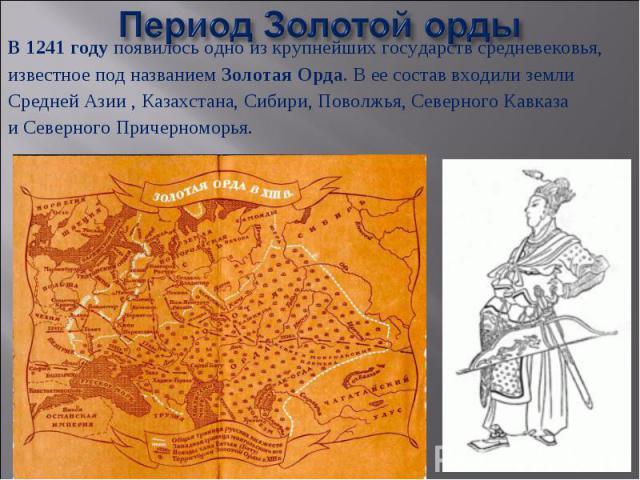 Период Золотой орды В 1241 году появилось одно из крупнейших государств средневековья,известное под названием Золотая Орда. В ее состав входили землиСредней Азии , Казахстана, Сибири, Поволжья, Северного Кавказа и Северного Причерноморья.