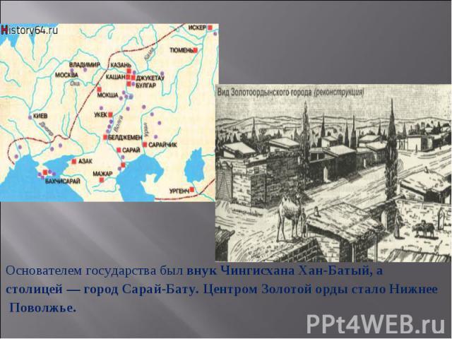 Основателем государства был внук Чингисхана Хан-Батый, астолицей— город Сарай-Бату. Центром Золотой орды стало Нижнее Поволжье.