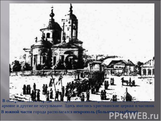 В северной части города был «христианский квартал». Здесь жили русские, армяне и другие не мусульмане. Здесь имелись христианские церкви и часовни. В южной части города располагался некрополь (большое кладбище).