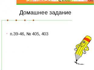 Домашнее задание п.39-46, № 405, 403