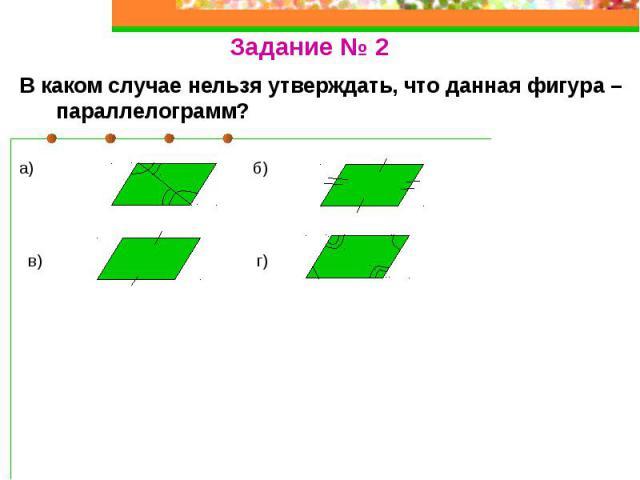 В каком случае нельзя утверждать, что данная фигура – параллелограмм? а) б) в) г)