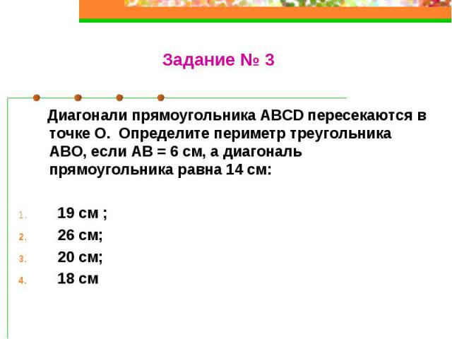 Диагонали прямоугольника ABCD пересекаются в точке О. Определите периметр треугольника АВО, если АВ = 6 см, а диагональ прямоугольника равна 14 см: 19 см ; 26 см; 20 см; 18 см